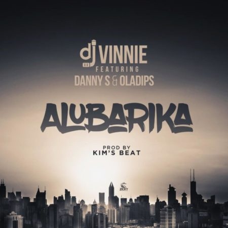 MUSIC: DJ Vinnie ft  Danny S & Oladips - Alubarika (prod  Kim's Beat